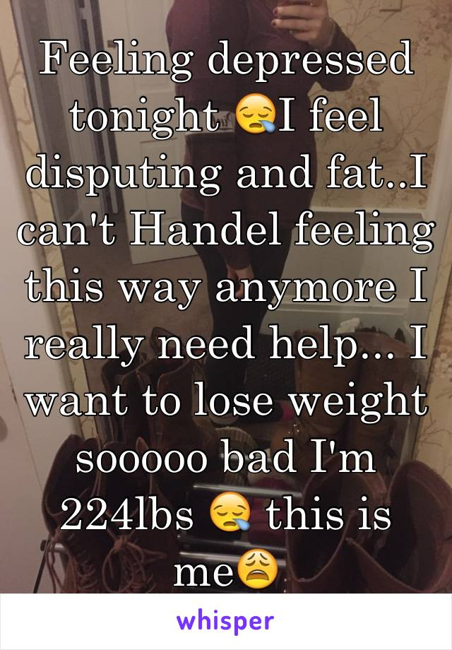 Feeling depressed tonight 😪I feel disputing and fat..I can't Handel feeling this way anymore I really need help... I want to lose weight sooooo bad I'm 224lbs 😪 this is me😩