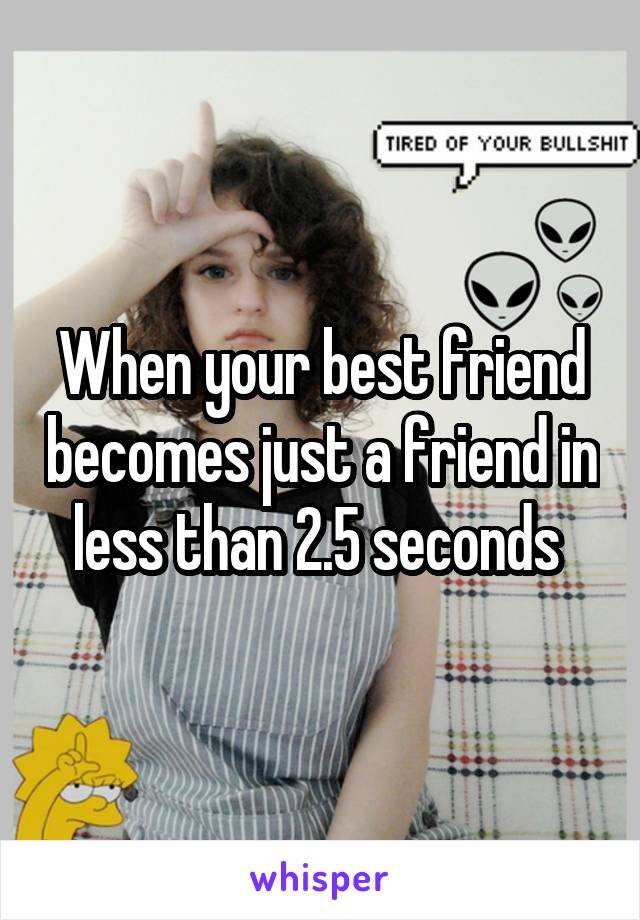 When your best friend becomes just a friend in less than 2.5 seconds