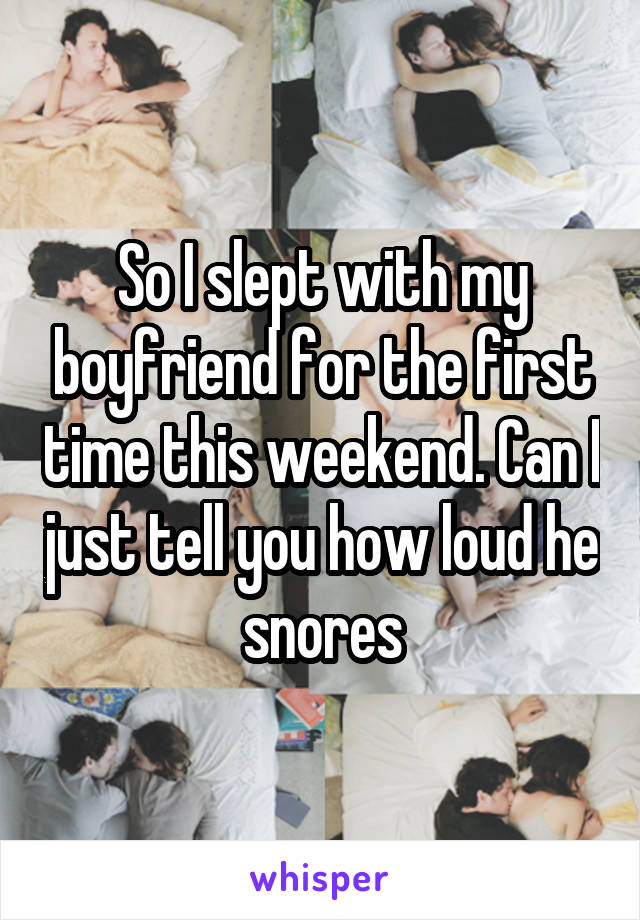 So I slept with my boyfriend for the first time this weekend. Can I just tell you how loud he snores