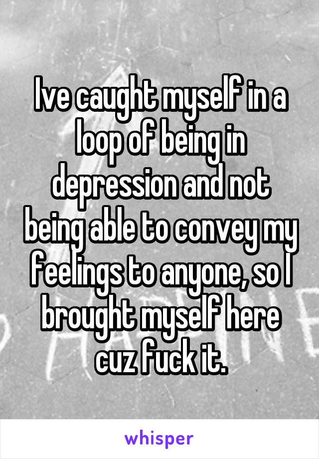 Ive caught myself in a loop of being in depression and not being able to convey my feelings to anyone, so I brought myself here cuz fuck it.