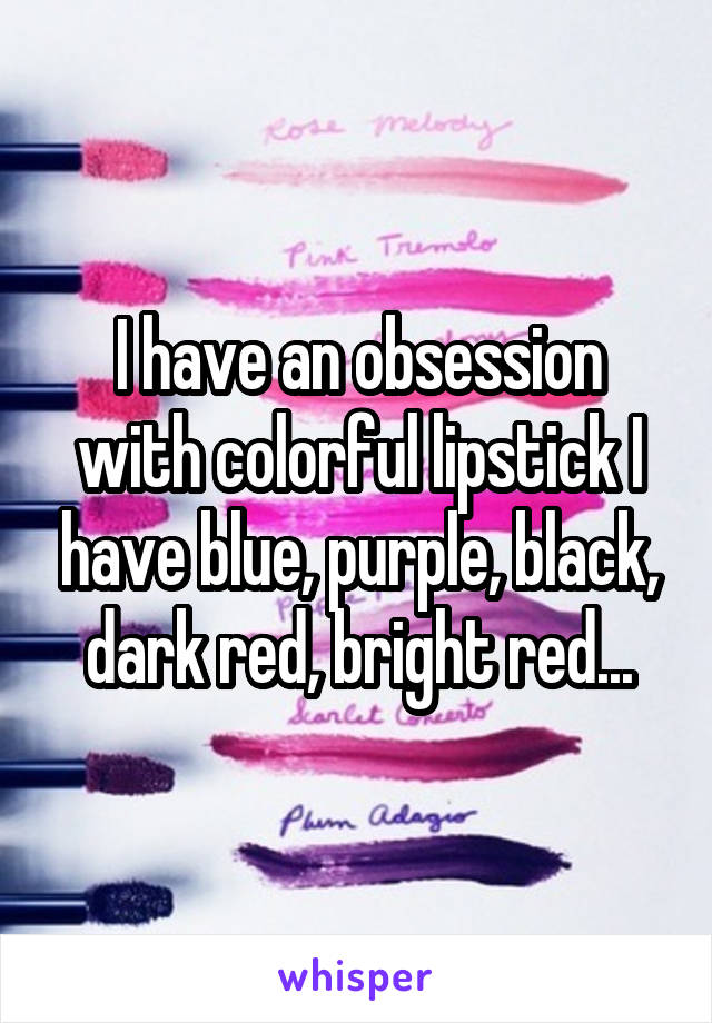 I have an obsession with colorful lipstick I have blue, purple, black, dark red, bright red...
