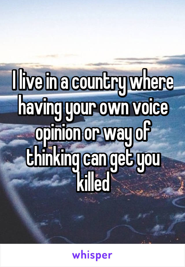 I live in a country where having your own voice opinion or way of thinking can get you killed