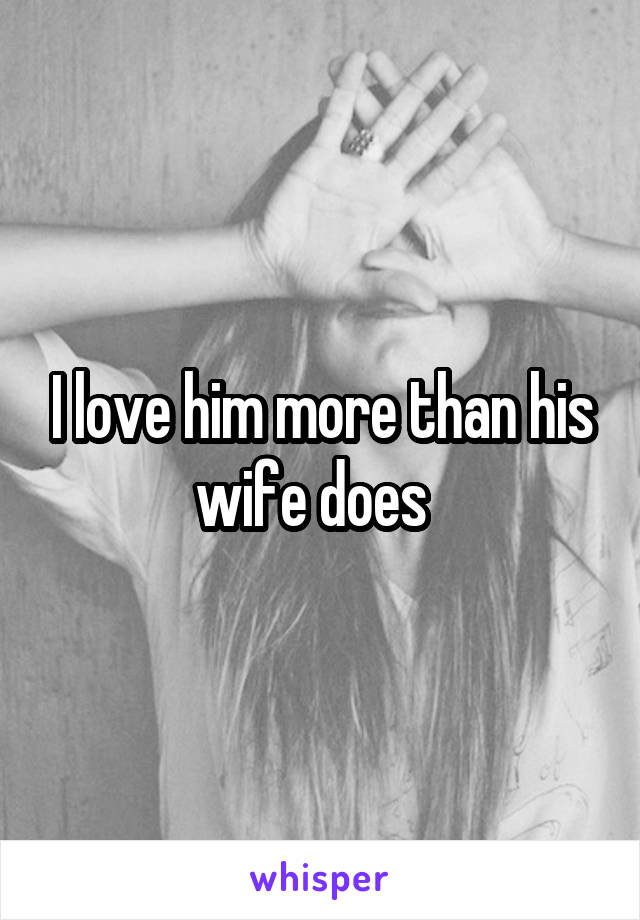 I love him more than his wife does