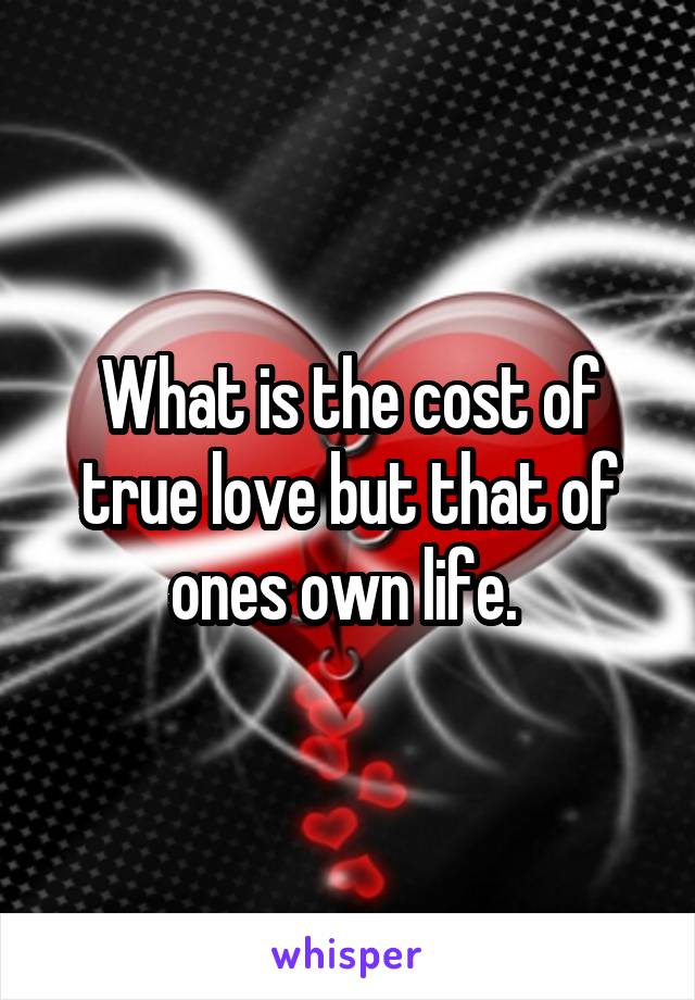 What is the cost of true love but that of ones own life.