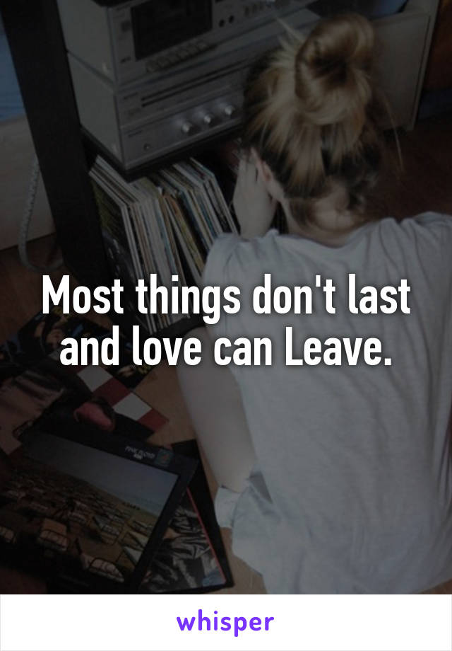 Most things don't last and love can Leave.