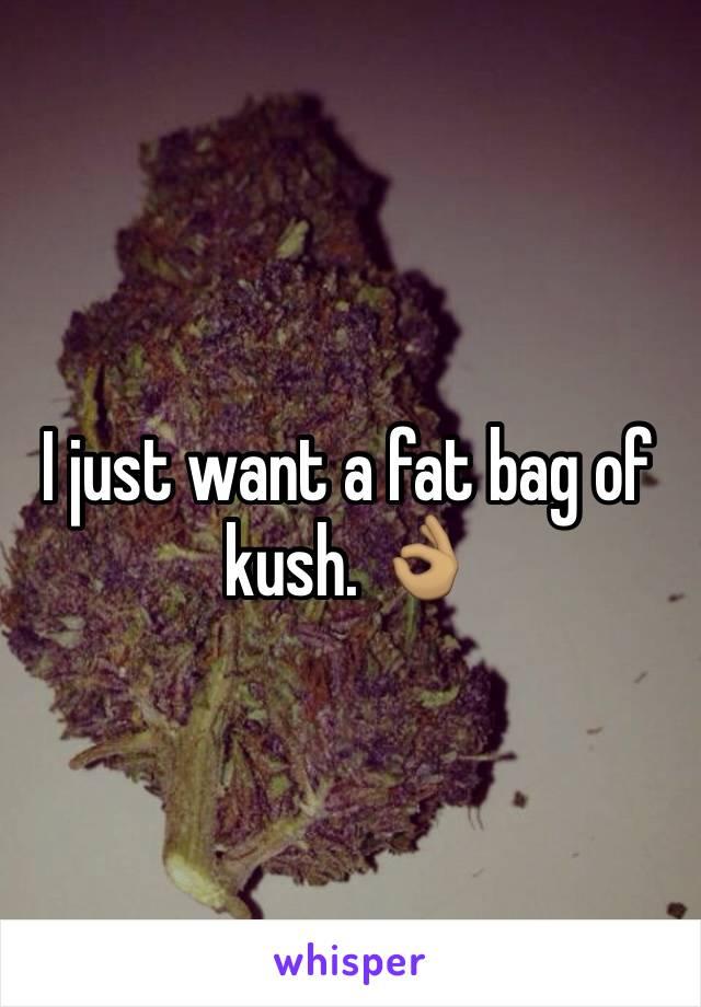 I just want a fat bag of kush. 👌🏽