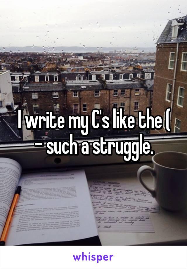I write my C's like the ( - such a struggle.