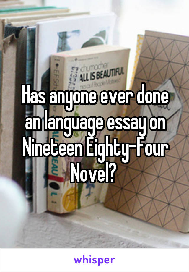Has anyone ever done an language essay on Nineteen Eighty-Four Novel?