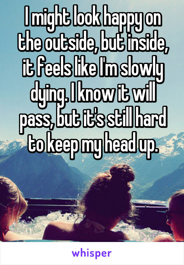 I might look happy on the outside, but inside, it feels like I'm slowly dying. I know it will pass, but it's still hard to keep my head up.