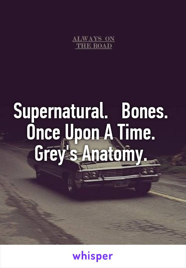Supernatural.   Bones.   Once Upon A Time.   Grey's Anatomy.