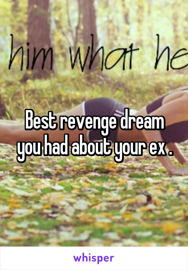 Best revenge dream you had about your ex .