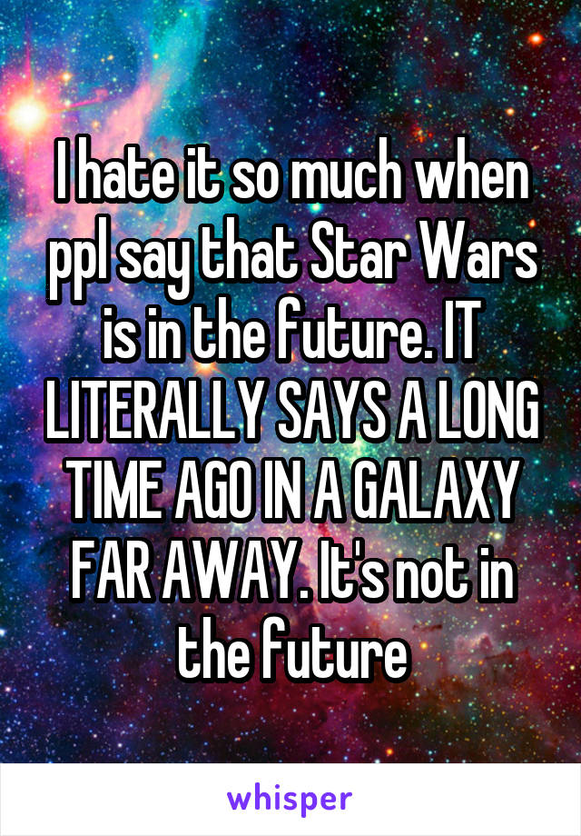 I hate it so much when ppl say that Star Wars is in the future. IT LITERALLY SAYS A LONG TIME AGO IN A GALAXY FAR AWAY. It's not in the future