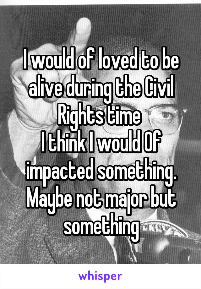 I would of loved to be alive during the Civil Rights time  I think I would Of impacted something. Maybe not major but something