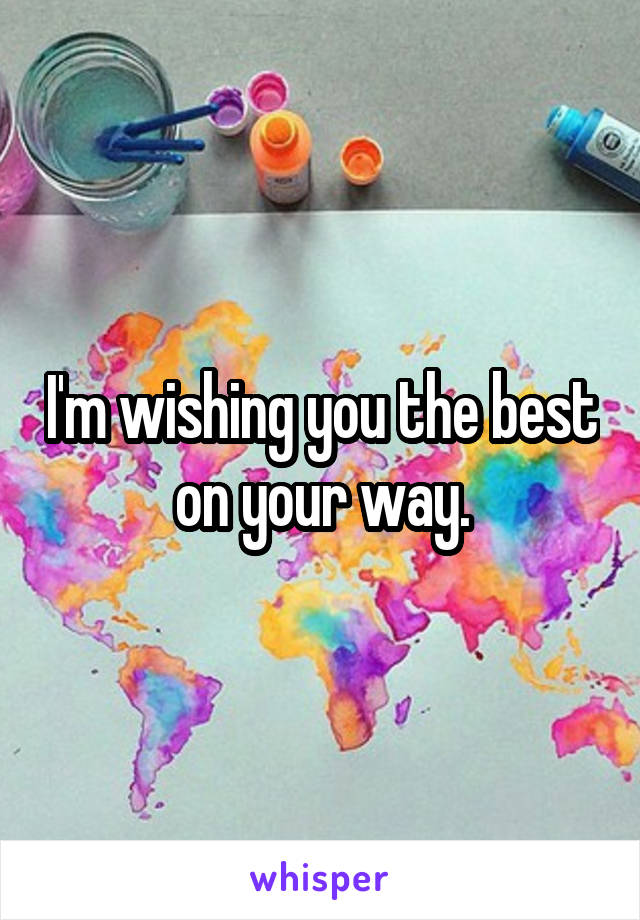 I'm wishing you the best on your way.