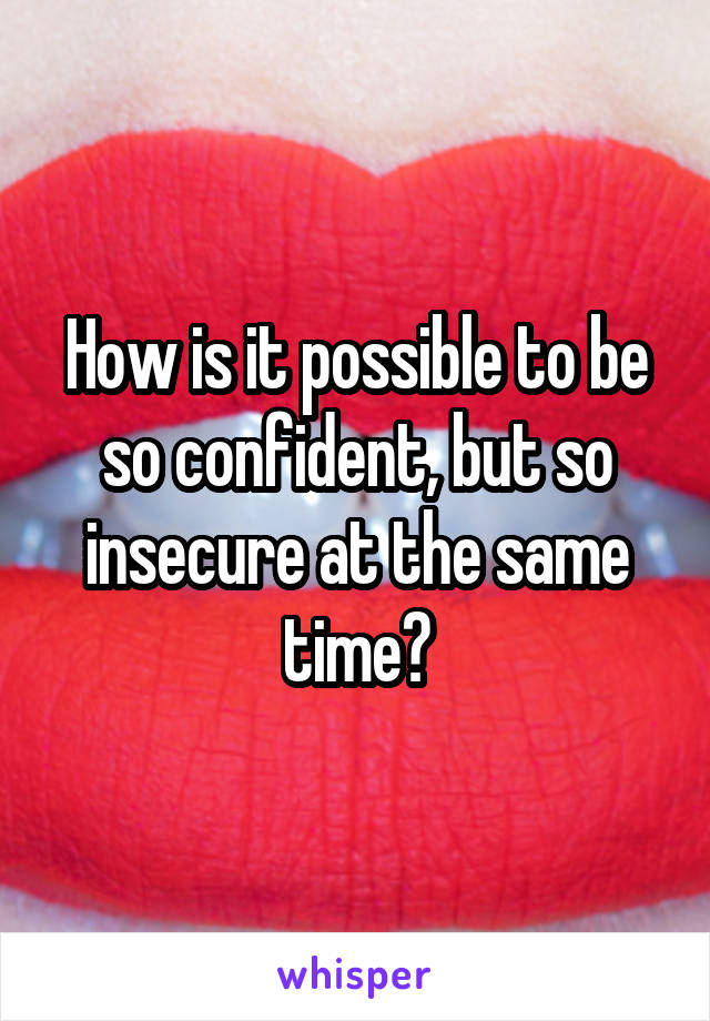 How is it possible to be so confident, but so insecure at the same time?