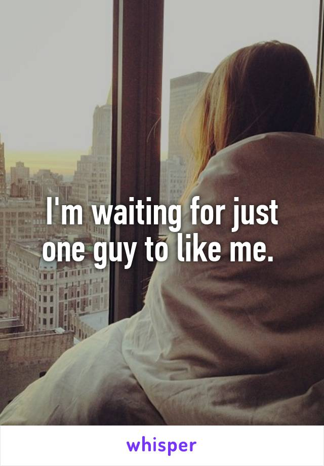 I'm waiting for just one guy to like me.