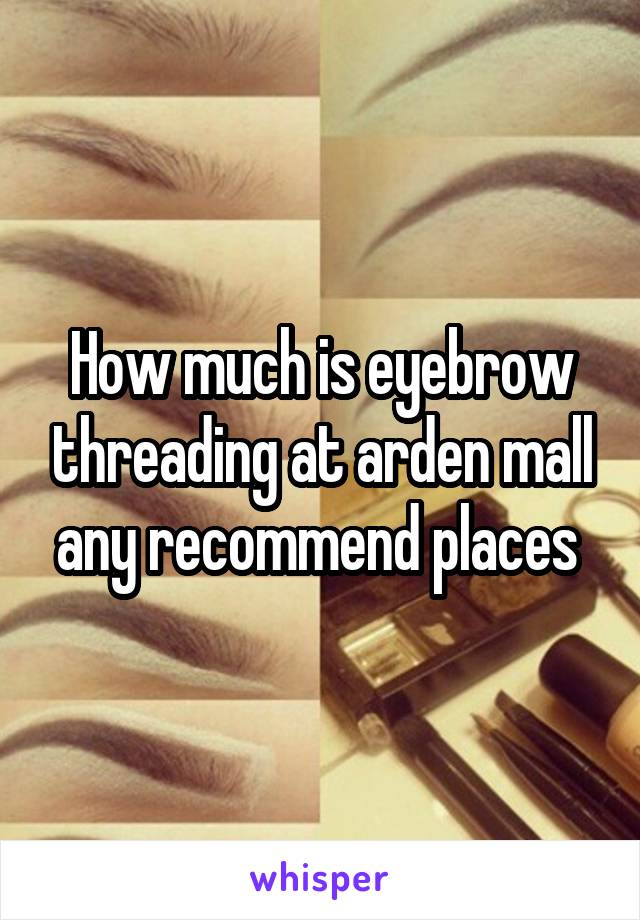 How much is eyebrow threading at arden mall any recommend places