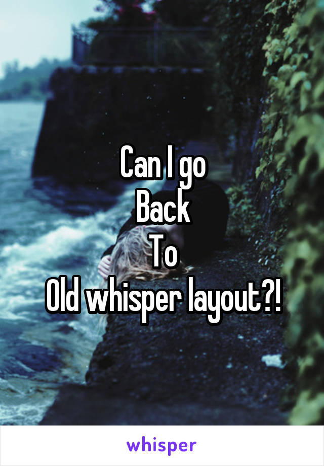 Can I go Back To Old whisper layout?!