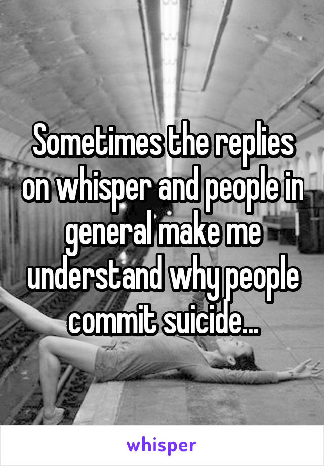 Sometimes the replies on whisper and people in general make me understand why people commit suicide...