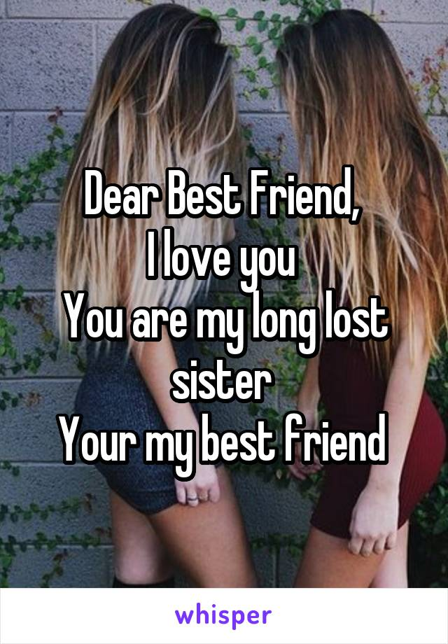 Dear Best Friend,  I love you  You are my long lost sister  Your my best friend