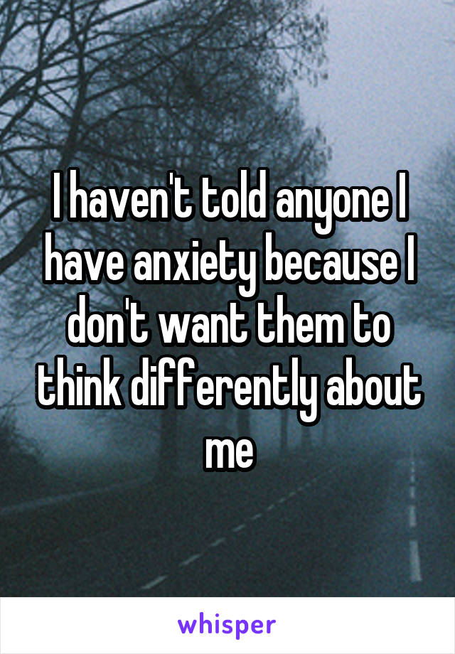 I haven't told anyone I have anxiety because I don't want them to think differently about me