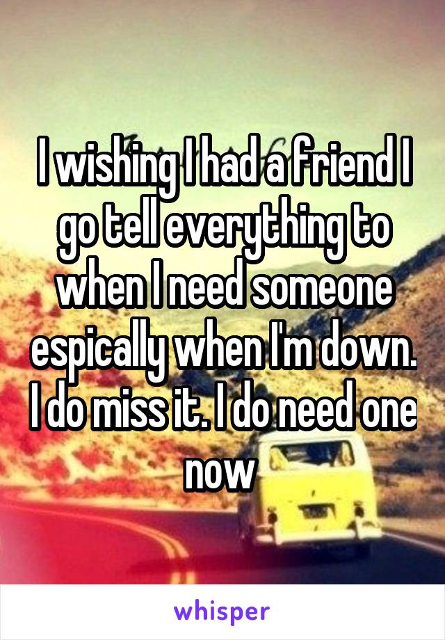 I wishing I had a friend I go tell everything to when I need someone espically when I'm down. I do miss it. I do need one now