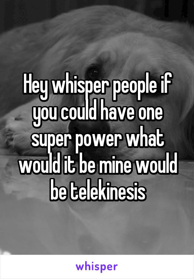 Hey whisper people if you could have one super power what would it be mine would be telekinesis
