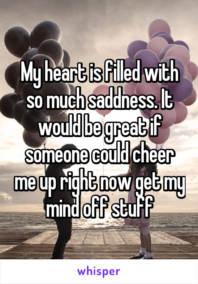 My heart is filled with so much saddness. It would be great if someone could cheer me up right now get my mind off stuff