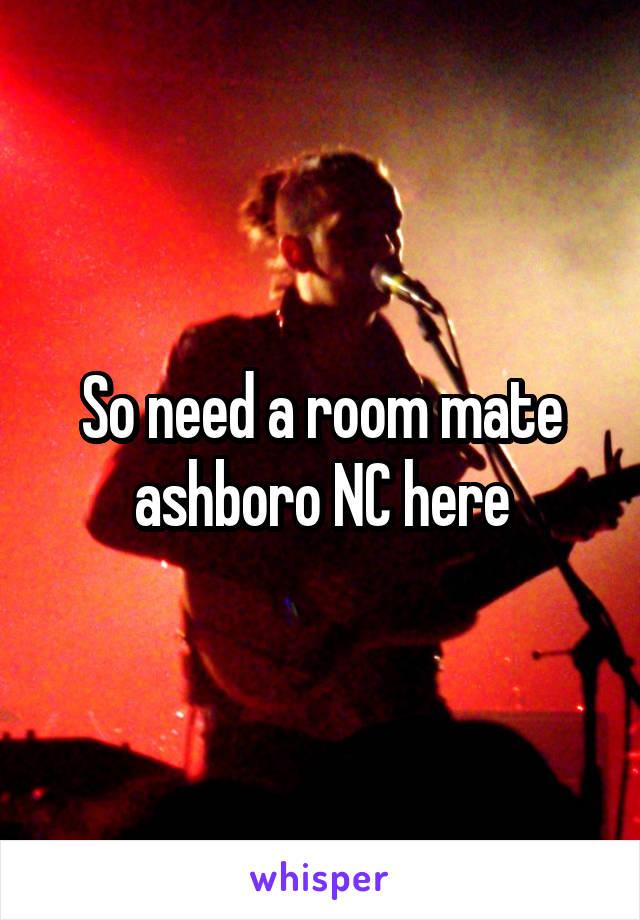 So need a room mate ashboro NC here