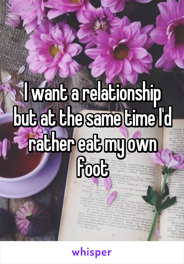 I want a relationship but at the same time I'd rather eat my own foot