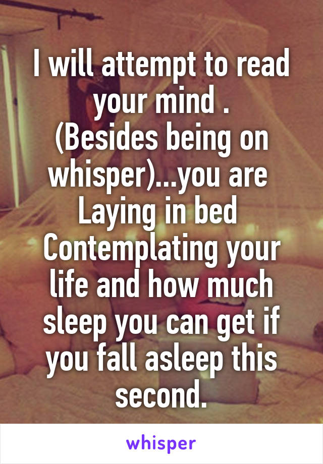 I will attempt to read your mind . (Besides being on whisper)...you are  Laying in bed  Contemplating your life and how much sleep you can get if you fall asleep this second.