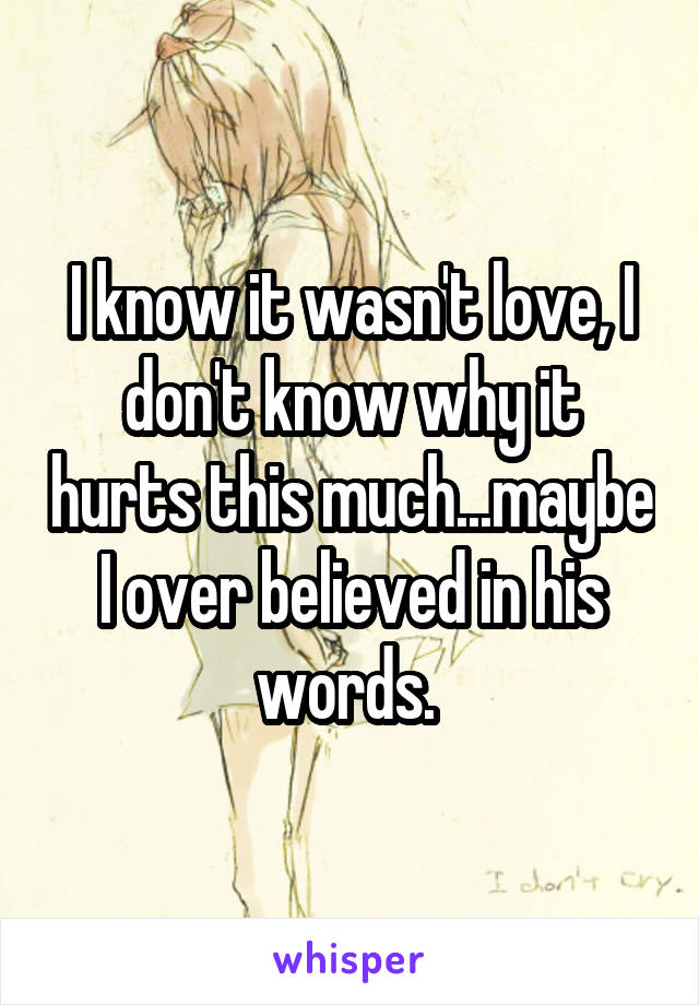 I know it wasn't love, I don't know why it hurts this much...maybe I over believed in his words.