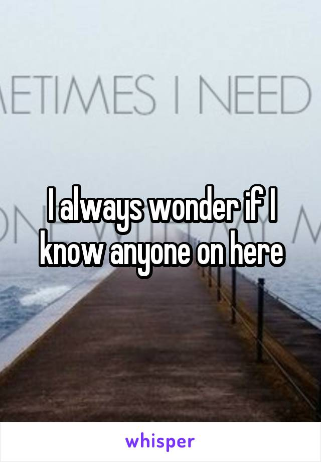 I always wonder if I know anyone on here