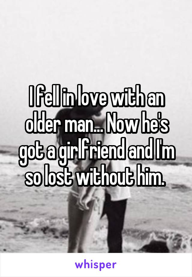 I fell in love with an older man... Now he's got a girlfriend and I'm so lost without him.