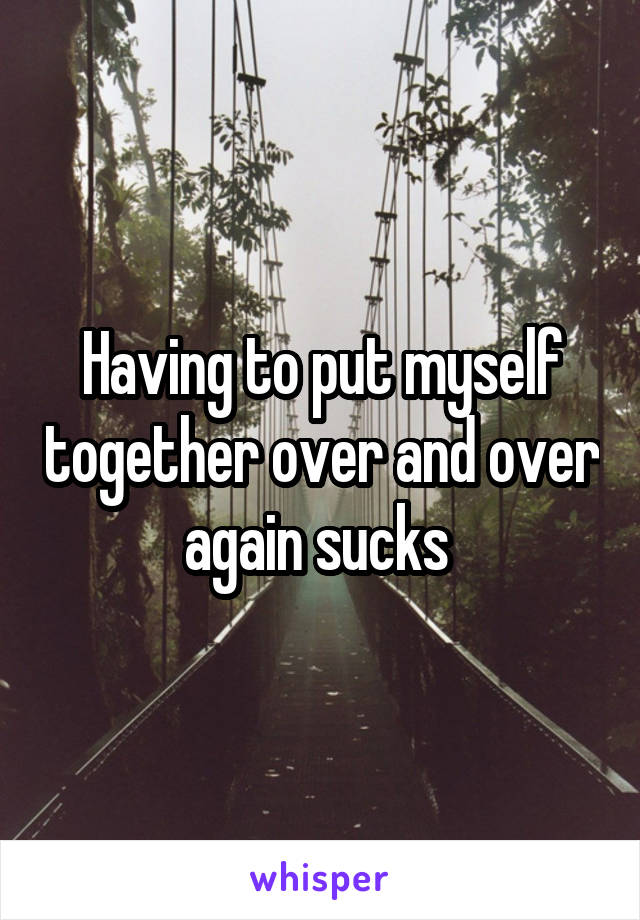 Having to put myself together over and over again sucks