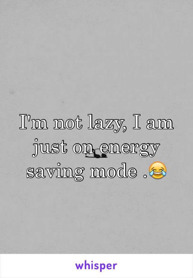 I'm not lazy, I am just on energy saving mode .😂