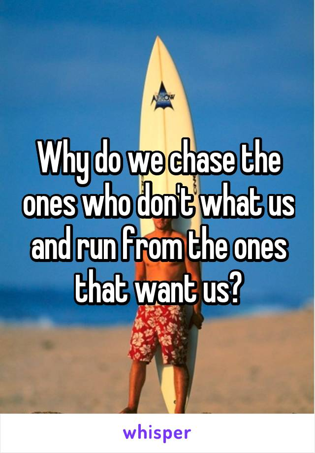 Why do we chase the ones who don't what us and run from the ones that want us?
