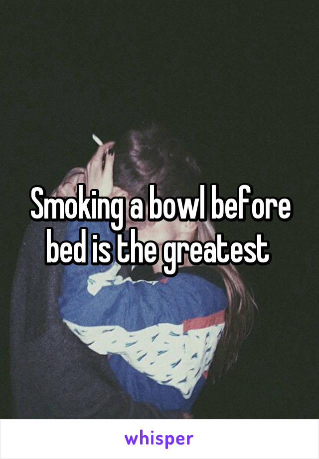 Smoking a bowl before bed is the greatest