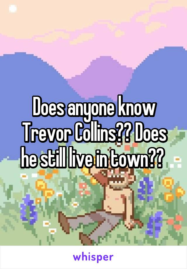 Does anyone know Trevor Collins?? Does he still live in town??