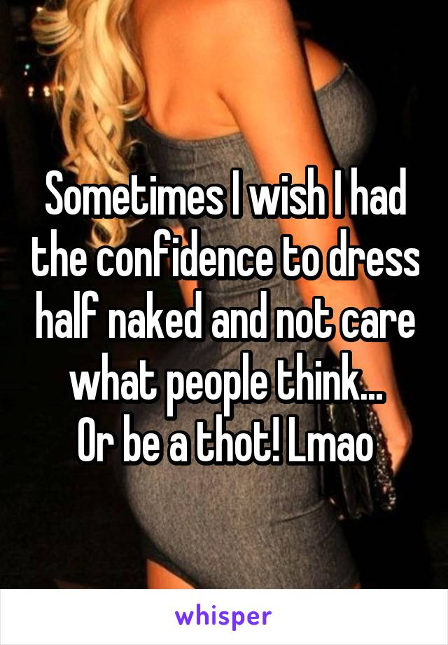Sometimes I wish I had the confidence to dress half naked and not care what people think... Or be a thot! Lmao
