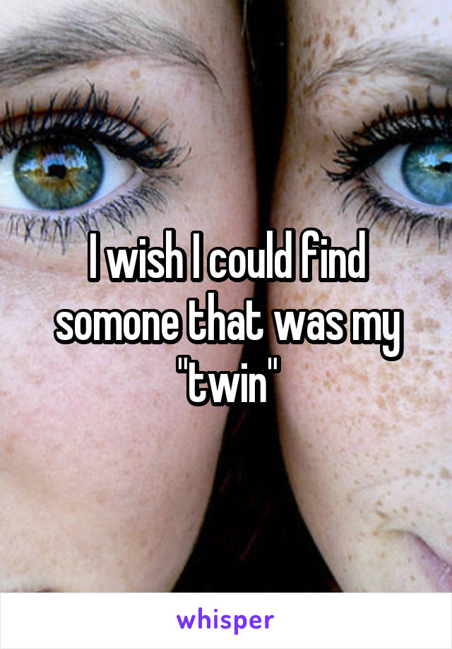 """I wish I could find somone that was my """"twin"""""""