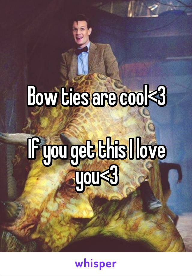 Bow ties are cool<3  If you get this I love you<3