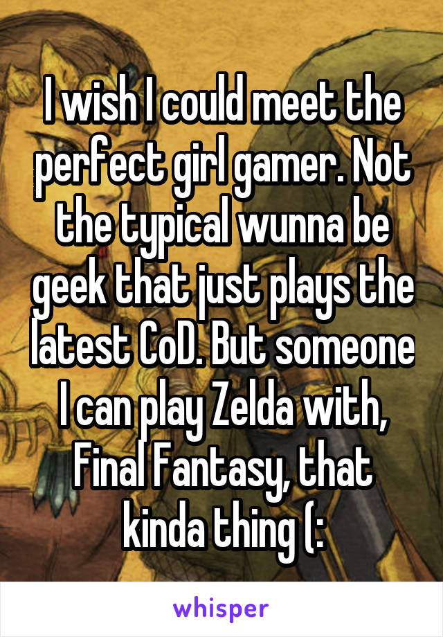 I wish I could meet the perfect girl gamer. Not the typical wunna be geek that just plays the latest CoD. But someone I can play Zelda with, Final Fantasy, that kinda thing (: