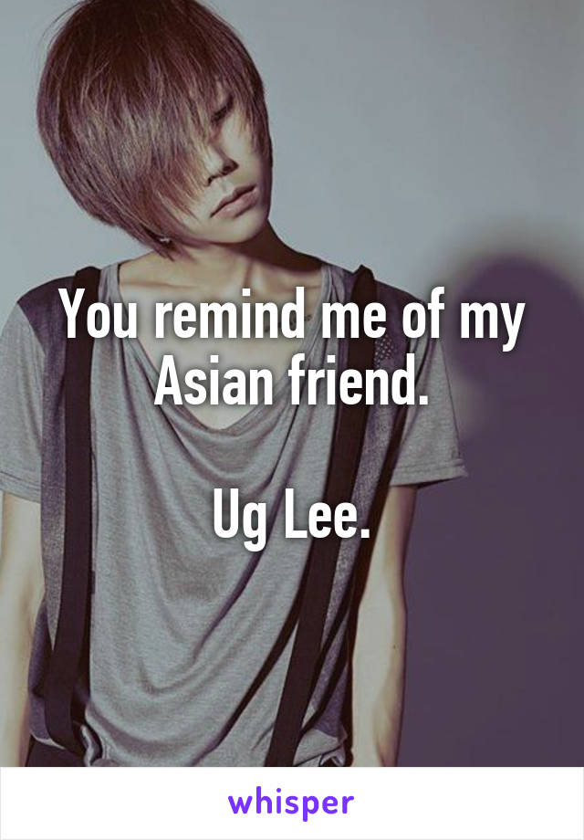You remind me of my Asian friend.  Ug Lee.