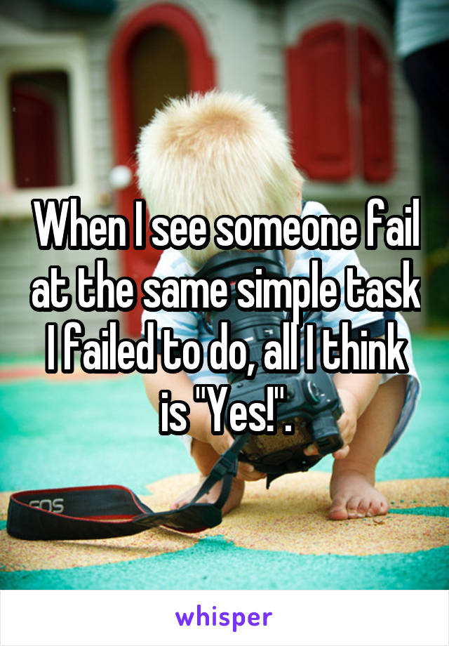 """When I see someone fail at the same simple task I failed to do, all I think is """"Yes!""""."""