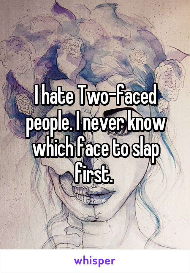 I hate Two-faced people. I never know which face to slap first.