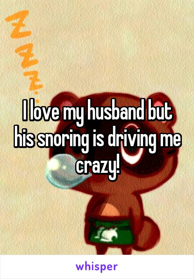 I love my husband but his snoring is driving me crazy!