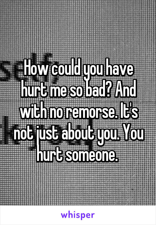 How could you have hurt me so bad? And with no remorse. It's not just about you. You hurt someone.