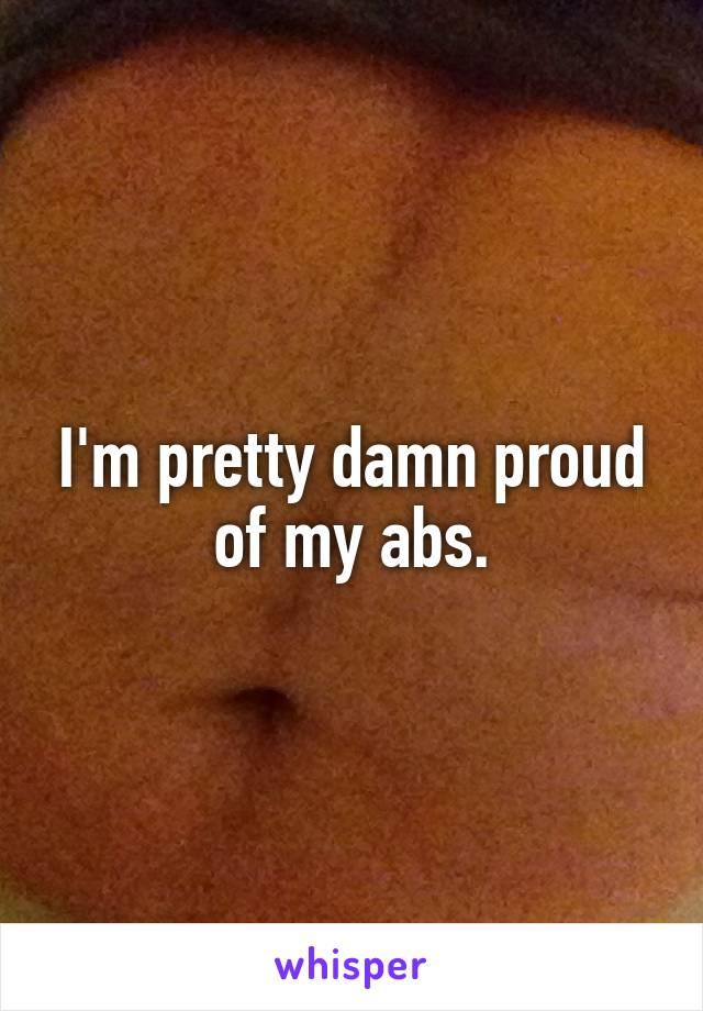 I'm pretty damn proud of my abs.