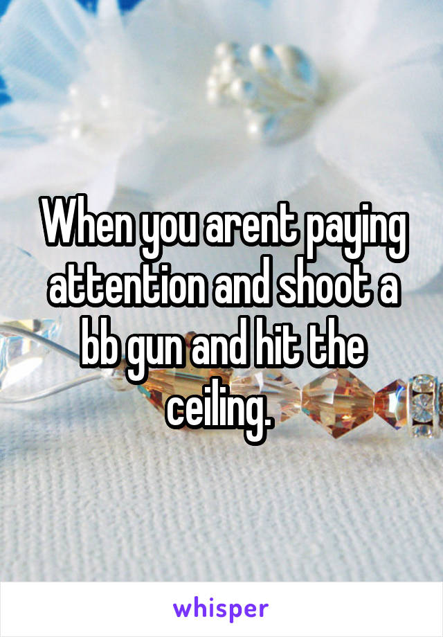 When you arent paying attention and shoot a bb gun and hit the ceiling.